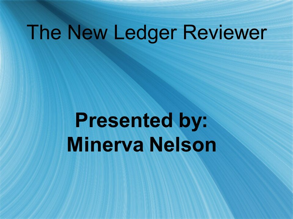 The New Ledger Reviewer Presented by: Minerva Nelson Presented by: Minerva Nelson