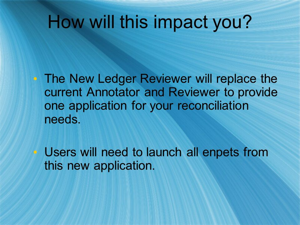 How will this impact you? The New Ledger Reviewer will replace the current Annotator and Reviewer to provide one application for your reconciliation n