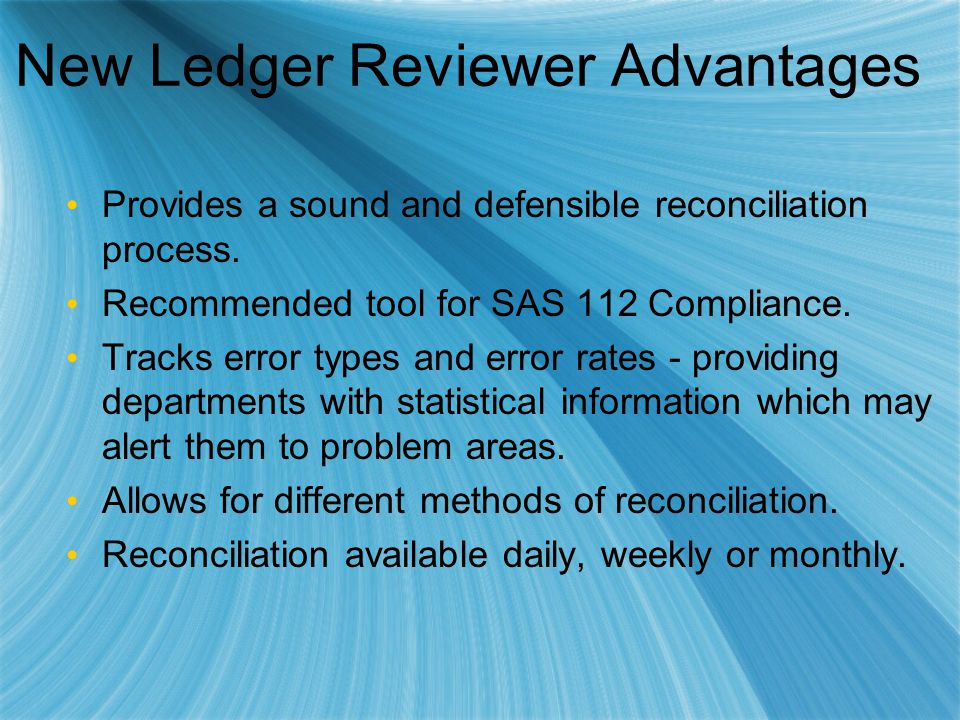 New Ledger Reviewer Advantages Provides a sound and defensible reconciliation process. Recommended tool for SAS 112 Compliance. Tracks error types and