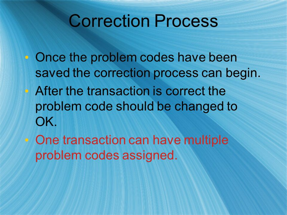 Correction Process Once the problem codes have been saved the correction process can begin. After the transaction is correct the problem code should b