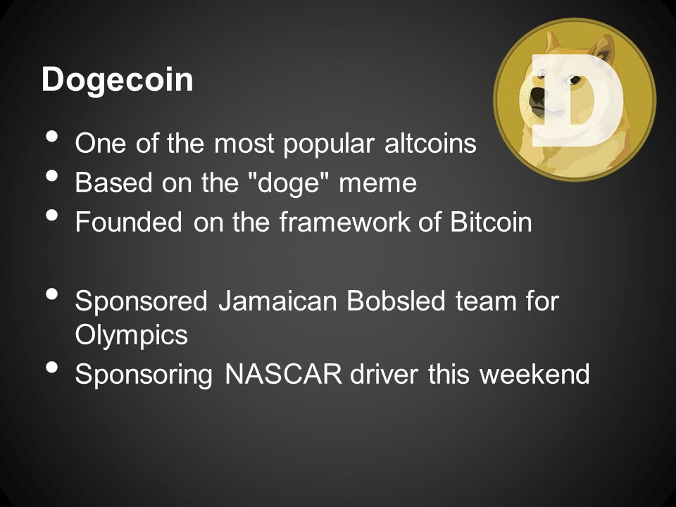 Dogecoin One of the most popular altcoins Based on the doge meme Founded on the framework of Bitcoin Sponsored Jamaican Bobsled team for Olympics Sponsoring NASCAR driver this weekend