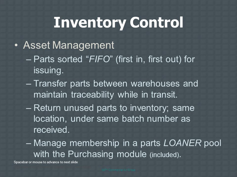 Spacebar or mouse to advance to next slide 367 th Commercial Air Group Inventory Control Asset Management –Stock parts in one or more locations (hangars) and control all from a single source.