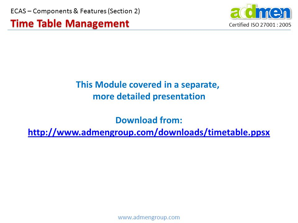 Certified ISO 27001 : 2005 Time Table Management www.admengroup.com ECAS – Components & Features (Section 2) This Module covered in a separate, more d