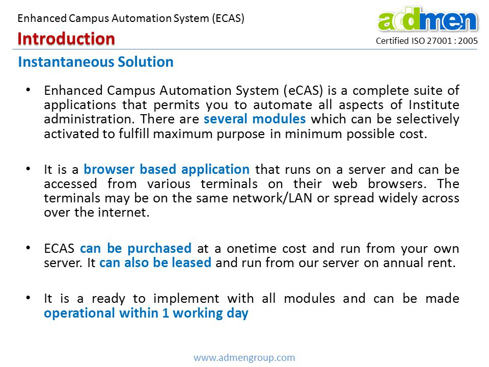 Enhanced Campus Automation System (eCAS) is a complete suite of applications that permits you to automate all aspects of Institute administration. The
