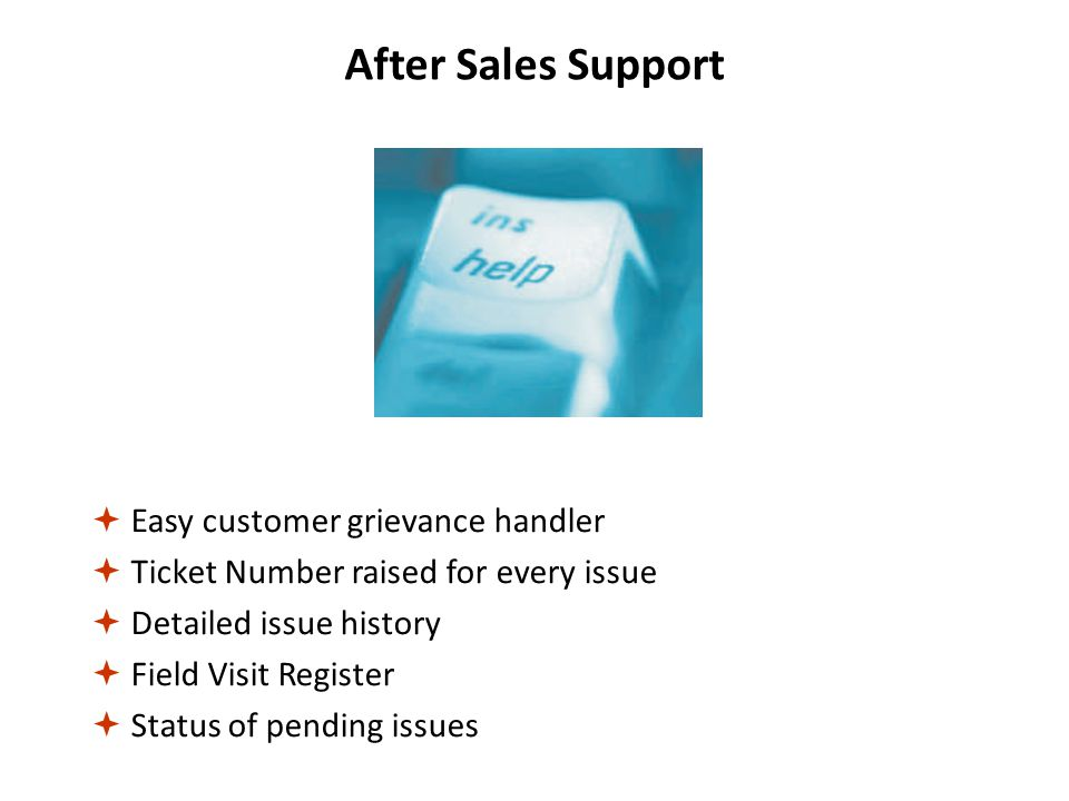 After Sales Support  Easy customer grievance handler  Ticket Number raised for every issue  Detailed issue history  Field Visit Register  Status of pending issues