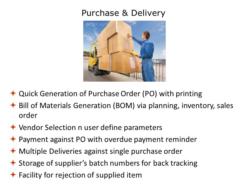  Quick Generation of Purchase Order (PO) with printing  Bill of Materials Generation (BOM) via planning, inventory, sales order  Vendor Selection n user define parameters  Payment against PO with overdue payment reminder  Multiple Deliveries against single purchase order  Storage of supplier's batch numbers for back tracking  Facility for rejection of supplied item Purchase & Delivery