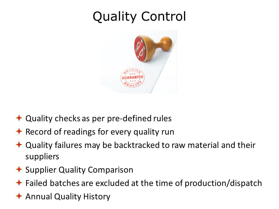  Quality checks as per pre-defined rules  Record of readings for every quality run  Quality failures may be backtracked to raw material and their suppliers  Supplier Quality Comparison  Failed batches are excluded at the time of production/dispatch  Annual Quality History Quality Control
