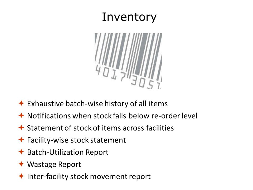  Exhaustive batch-wise history of all items  Notifications when stock falls below re-order level  Statement of stock of items across facilities  Facility-wise stock statement  Batch-Utilization Report  Wastage Report  Inter-facility stock movement report Inventory
