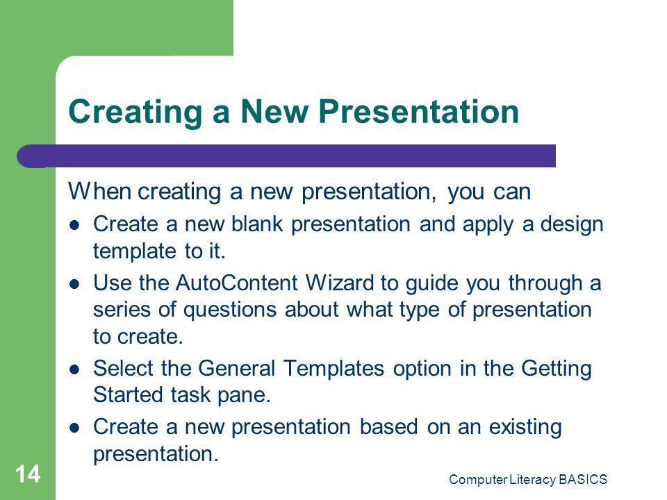 Computer Literacy BASICS 14 Creating a New Presentation When creating a new presentation, you can Create a new blank presentation and apply a design t