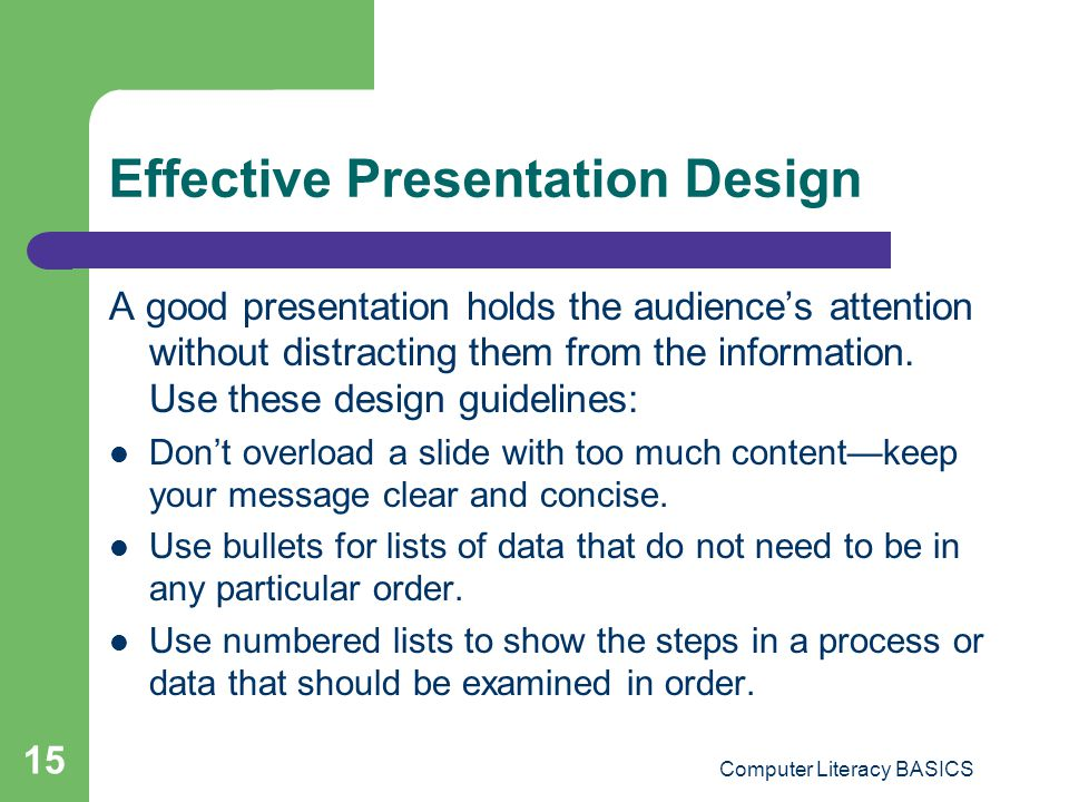 Computer Literacy BASICS 15 Effective Presentation Design A good presentation holds the audience's attention without distracting them from the informa
