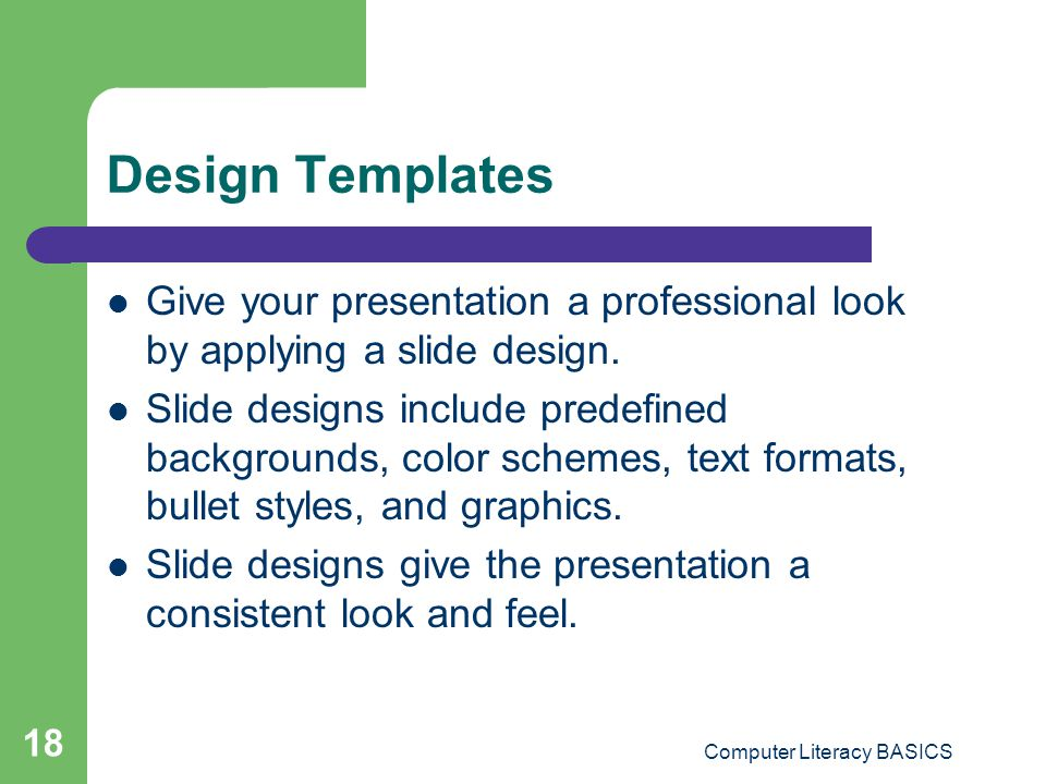 Computer Literacy BASICS 18 Design Templates Give your presentation a professional look by applying a slide design. Slide designs include predefined b