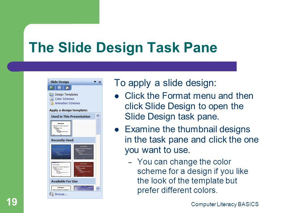 Computer Literacy BASICS 19 The Slide Design Task Pane To apply a slide design: Click the Format menu and then click Slide Design to open the Slide De