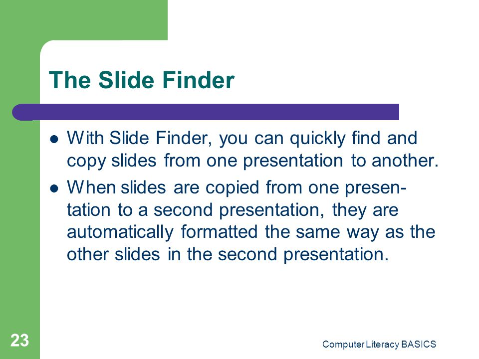 Computer Literacy BASICS 23 The Slide Finder With Slide Finder, you can quickly find and copy slides from one presentation to another. When slides are