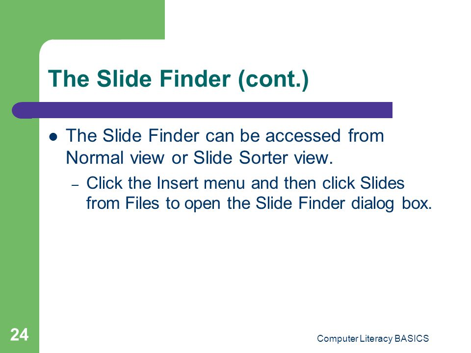 Computer Literacy BASICS 24 The Slide Finder (cont.) The Slide Finder can be accessed from Normal view or Slide Sorter view. – Click the Insert menu a