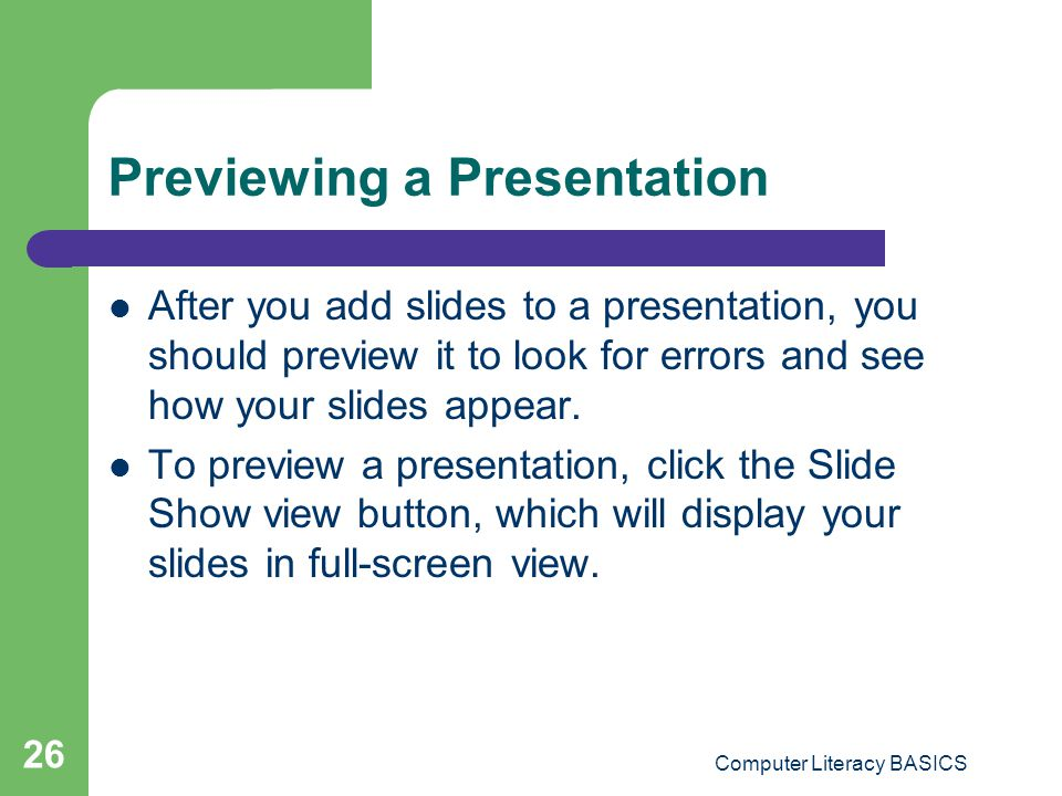 Computer Literacy BASICS 26 Previewing a Presentation After you add slides to a presentation, you should preview it to look for errors and see how you