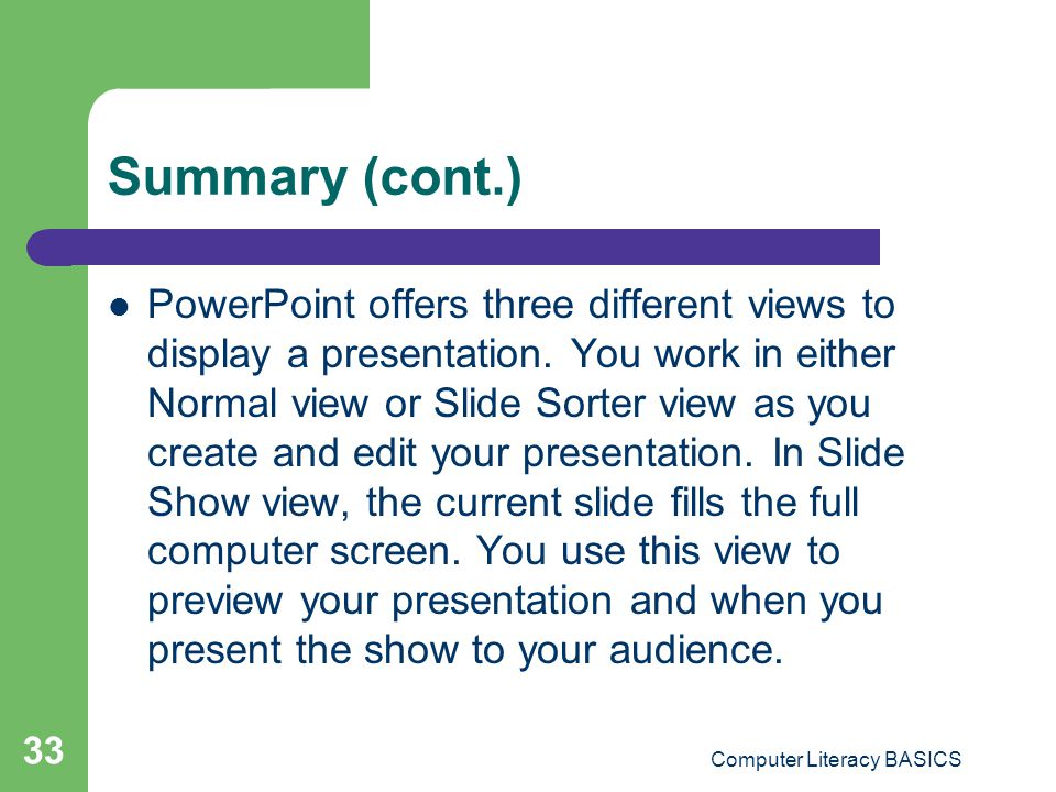 Computer Literacy BASICS 33 Summary (cont.) PowerPoint offers three different views to display a presentation. You work in either Normal view or Slide