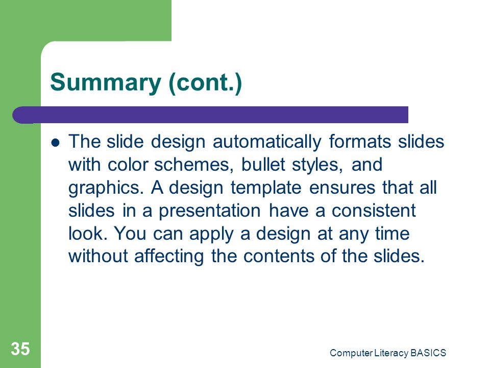 Computer Literacy BASICS 35 Summary (cont.) The slide design automatically formats slides with color schemes, bullet styles, and graphics. A design te