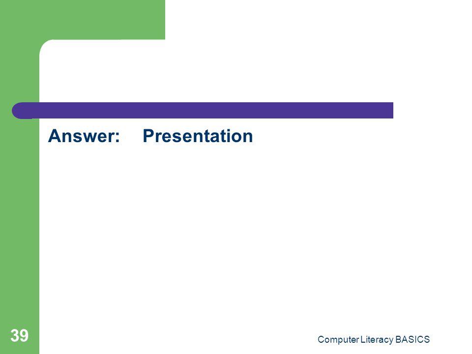 Answer:Presentation Computer Literacy BASICS 39