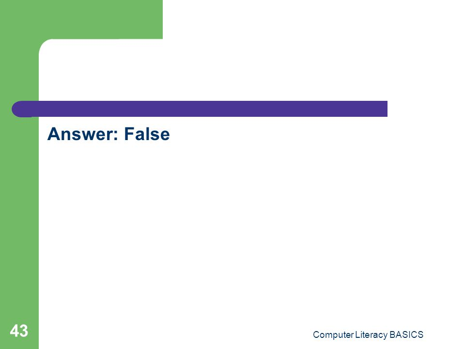 Answer: False Computer Literacy BASICS 43