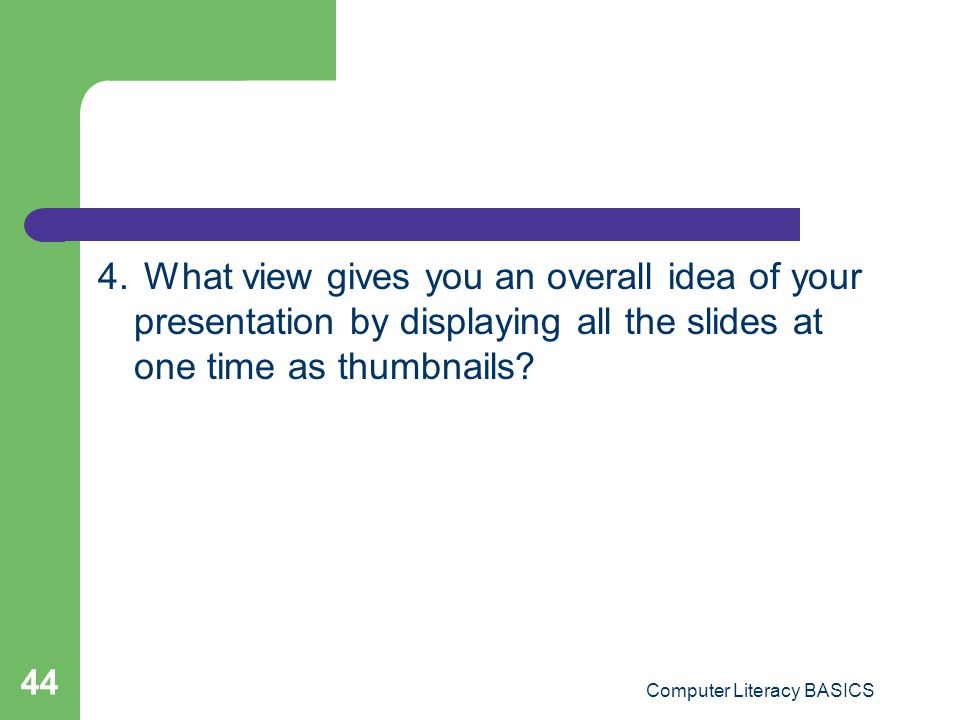 4. What view gives you an overall idea of your presentation by displaying all the slides at one time as thumbnails? Computer Literacy BASICS 44