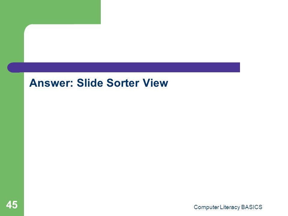 Answer: Slide Sorter View Computer Literacy BASICS 45