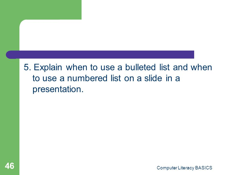 5. Explain when to use a bulleted list and when to use a numbered list on a slide in a presentation. Computer Literacy BASICS 46