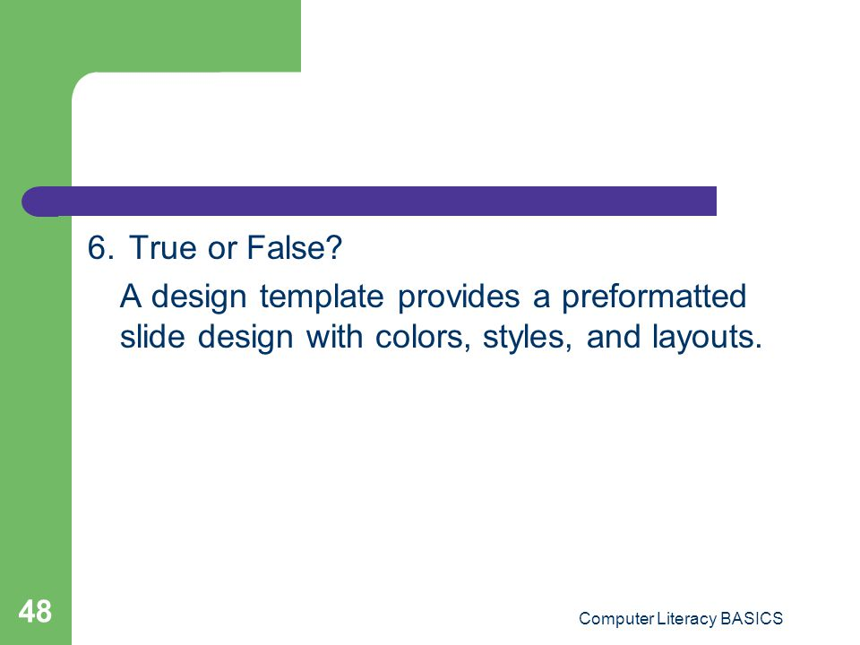 6. True or False? A design template provides a preformatted slide design with colors, styles, and layouts. Computer Literacy BASICS 48