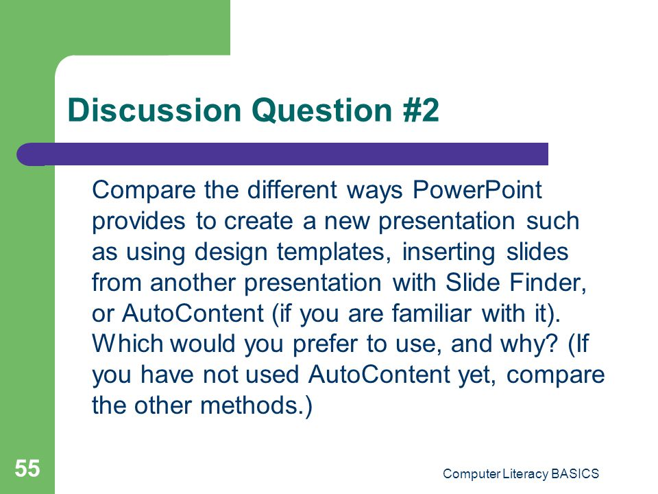 Discussion Question #2 Compare the different ways PowerPoint provides to create a new presentation such as using design templates, inserting slides fr