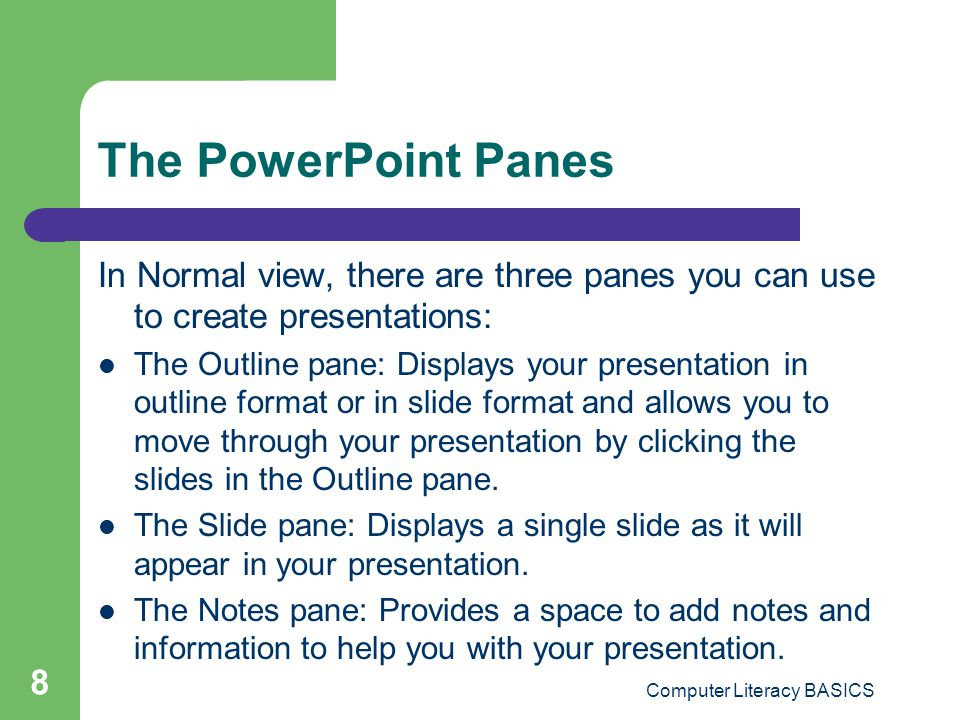 Computer Literacy BASICS 9 Navigating Through a Presentation You can navigate through presentation slides in several different ways: Click the slide icon or text in the Outline pane.