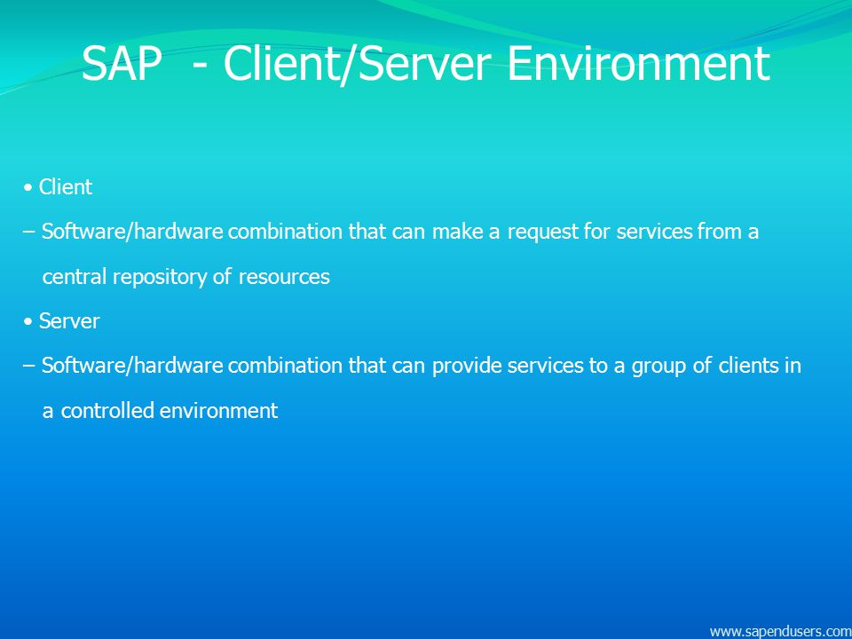 SAP - Client/Server Environment Client – Software/hardware combination that can make a request for services from a central repository of resources Ser