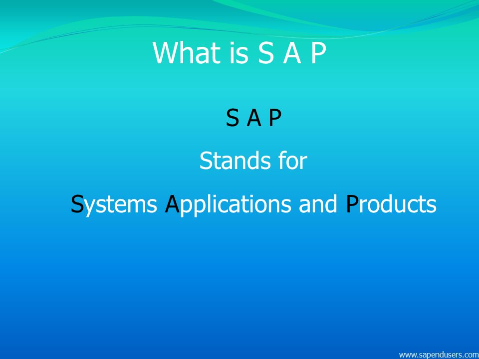 What is S A P S A P Stands for Systems Applications and Products www.sapendusers.com