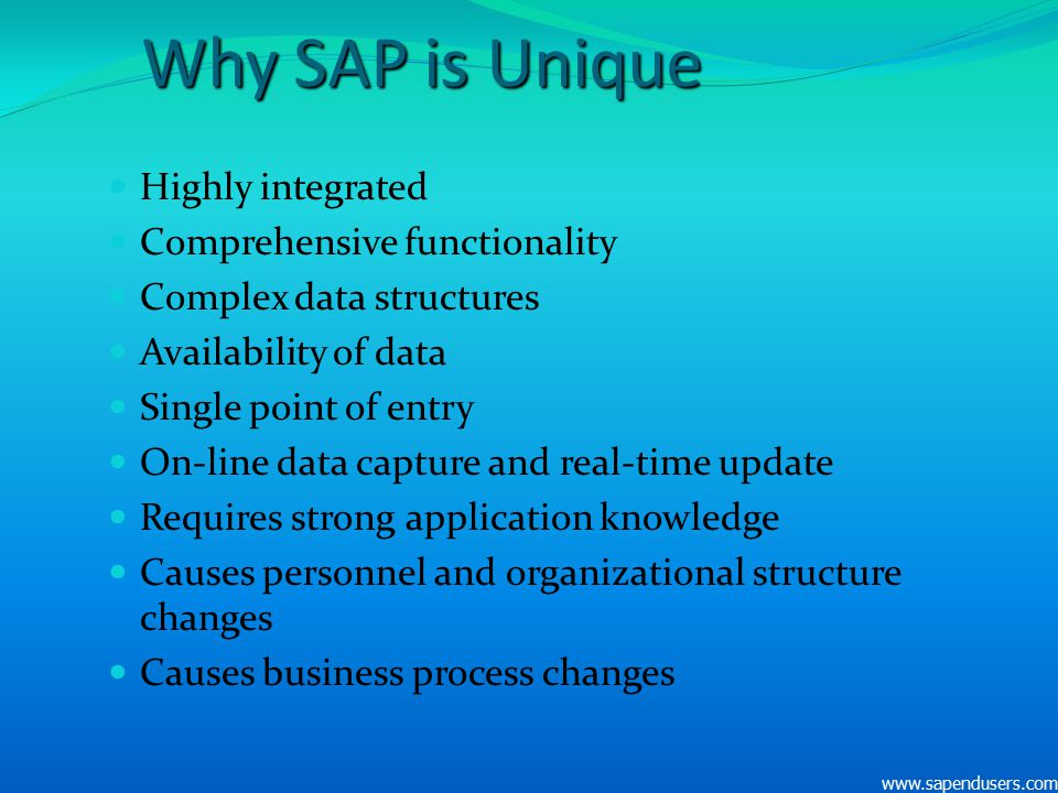 Why SAP is Unique Highly integrated Comprehensive functionality Complex data structures Availability of data Single point of entry On-line data captur
