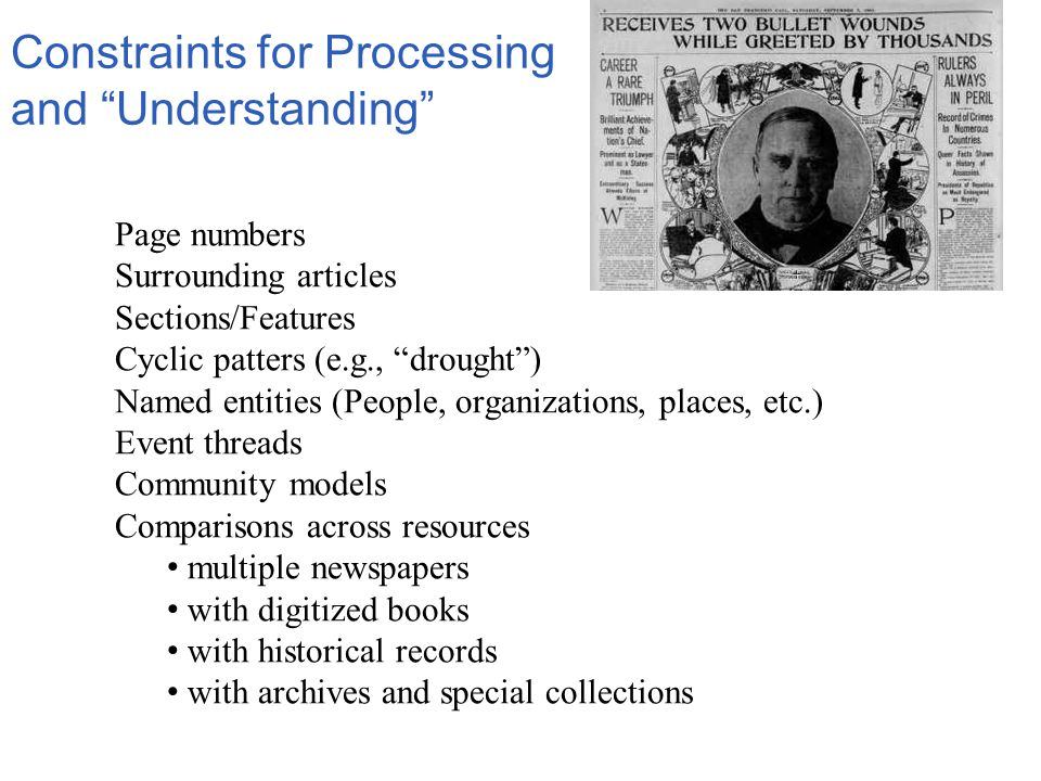 Constraints for Processing and Understanding Page numbers Surrounding articles Sections/Features Cyclic patters (e.g., drought ) Named entities (People, organizations, places, etc.) Event threads Community models Comparisons across resources multiple newspapers with digitized books with historical records with archives and special collections