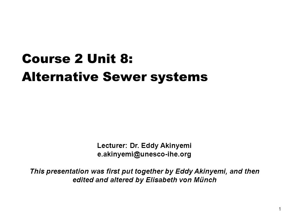 1 Course 2 Unit 8: Alternative Sewer systems Lecturer: Dr. Eddy Akinyemi e.akinyemi@unesco-ihe.org This presentation was first put together by Eddy Ak