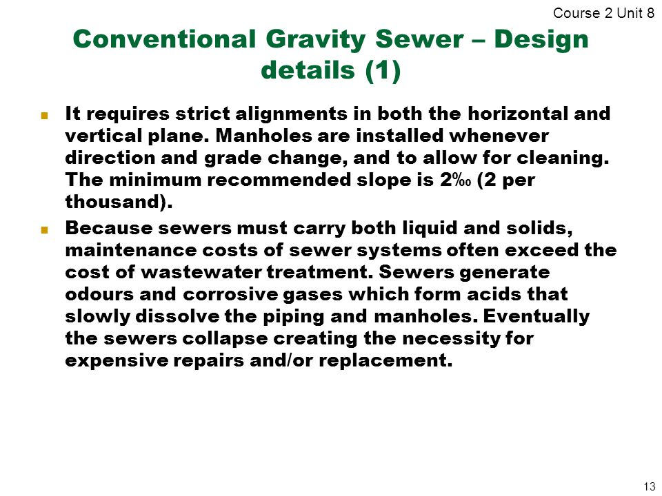 13 Conventional Gravity Sewer – Design details (1) It requires strict alignments in both the horizontal and vertical plane. Manholes are installed whe