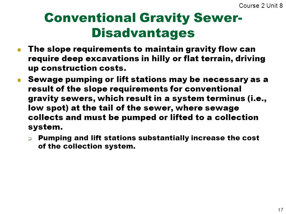 17 Conventional Gravity Sewer- Disadvantages The slope requirements to maintain gravity flow can require deep excavations in hilly or flat terrain, dr