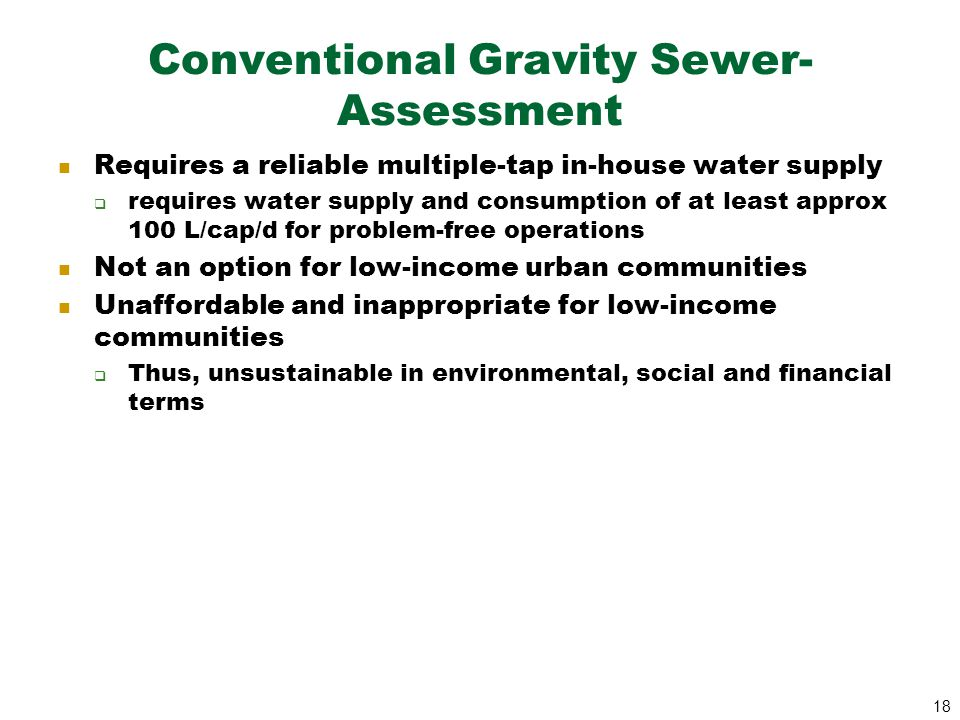 18 Conventional Gravity Sewer- Assessment Requires a reliable multiple-tap in-house water supply  requires water supply and consumption of at least a