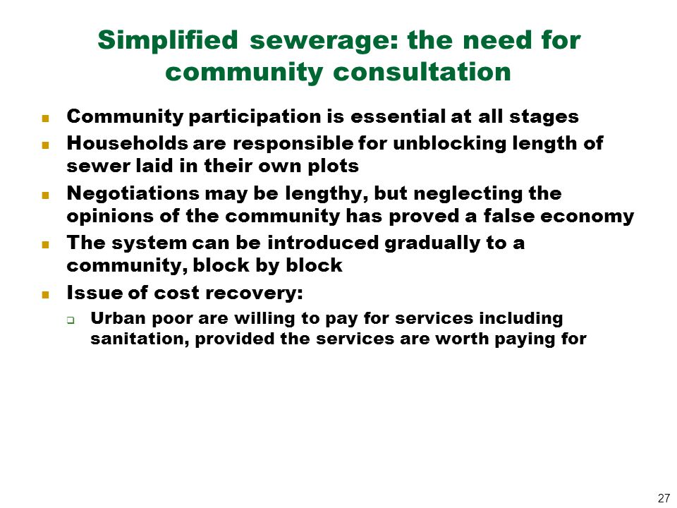 27 Simplified sewerage: the need for community consultation Community participation is essential at all stages Households are responsible for unblocki