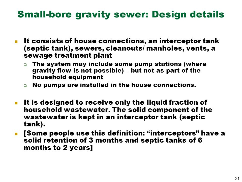 31 Small-bore gravity sewer: Design details It consists of house connections, an interceptor tank (septic tank), sewers, cleanouts/ manholes, vents, a