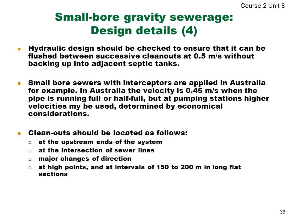 36 Small-bore gravity sewerage: Design details (4) Hydraulic design should be checked to ensure that it can be flushed between successive cleanouts at