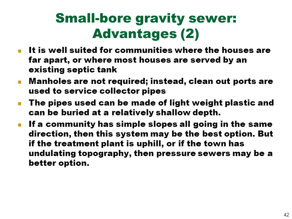 42 Small-bore gravity sewer: Advantages (2) It is well suited for communities where the houses are far apart, or where most houses are served by an ex