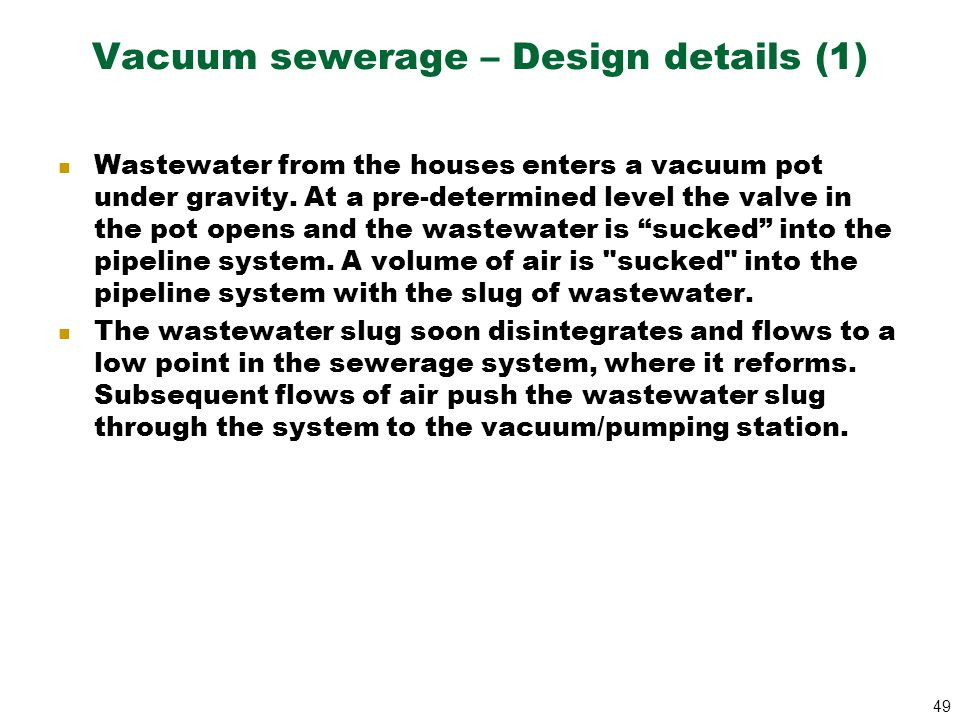 49 Vacuum sewerage – Design details (1) Wastewater from the houses enters a vacuum pot under gravity. At a pre-determined level the valve in the pot o