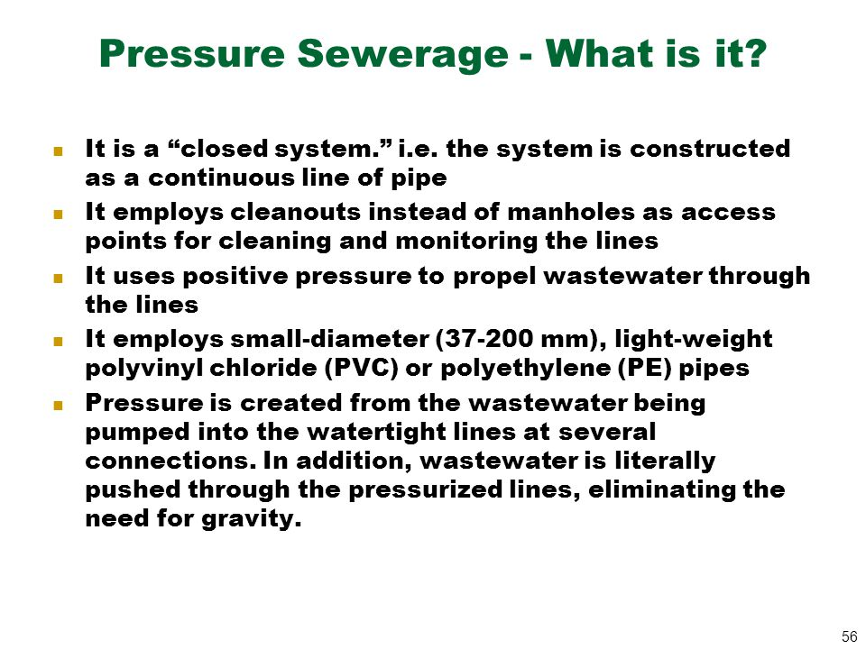 """56 Pressure Sewerage - What is it? It is a """"closed system."""" i.e. the system is constructed as a continuous line of pipe It employs cleanouts instead o"""