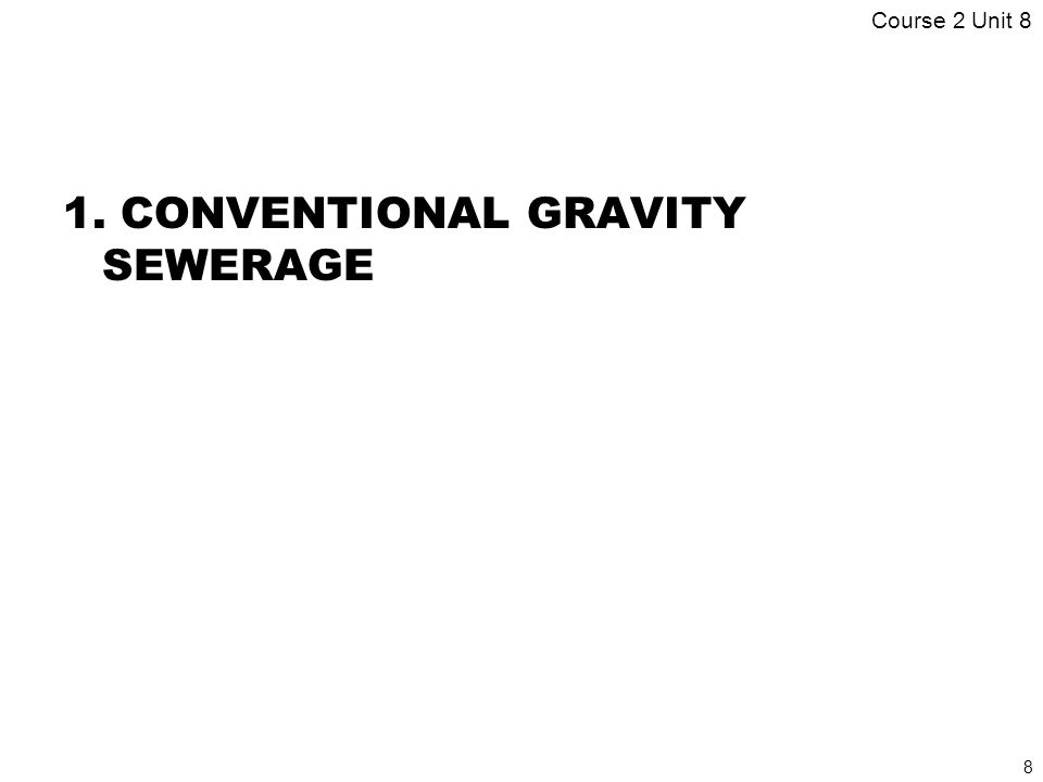 8 1. CONVENTIONAL GRAVITY SEWERAGE Course 2 Unit 8