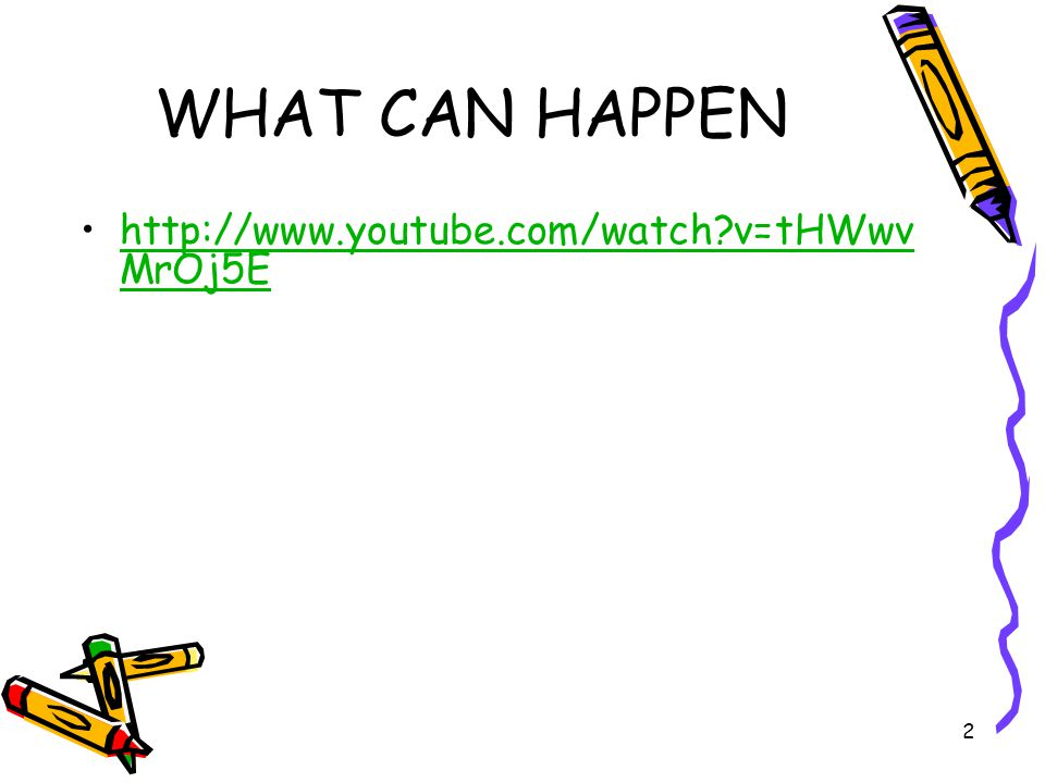 2 WHAT CAN HAPPEN http://www.youtube.com/watch?v=tHWwv MrOj5Ehttp://www.youtube.com/watch?v=tHWwv MrOj5E
