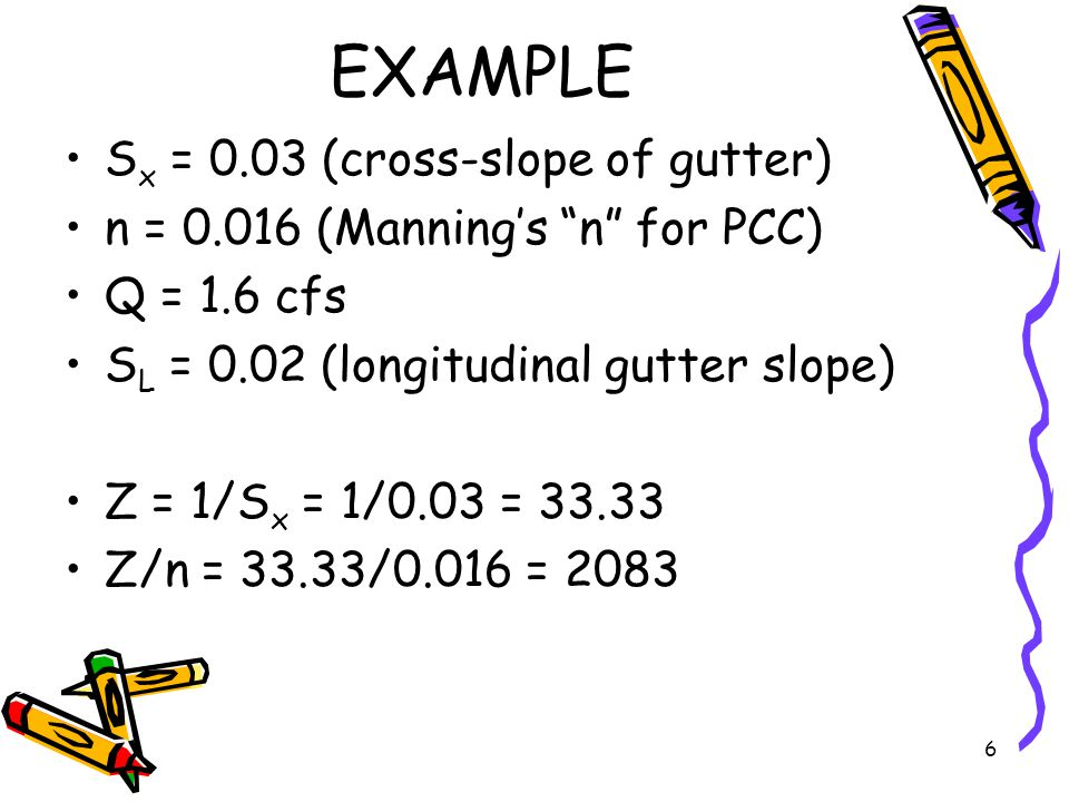 6 EXAMPLE S x = 0.03 (cross-slope of gutter) n = 0.016 (Manning's n for PCC) Q = 1.6 cfs S L = 0.02 (longitudinal gutter slope) Z = 1/S x = 1/0.03 = 33.33 Z/n = 33.33/0.016 = 2083