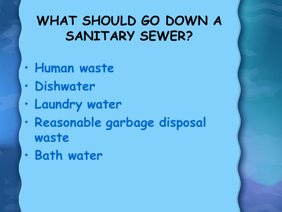 WHAT SHOULD GO DOWN A SANITARY SEWER? Human waste Dishwater Laundry water Reasonable garbage disposal waste Bath water