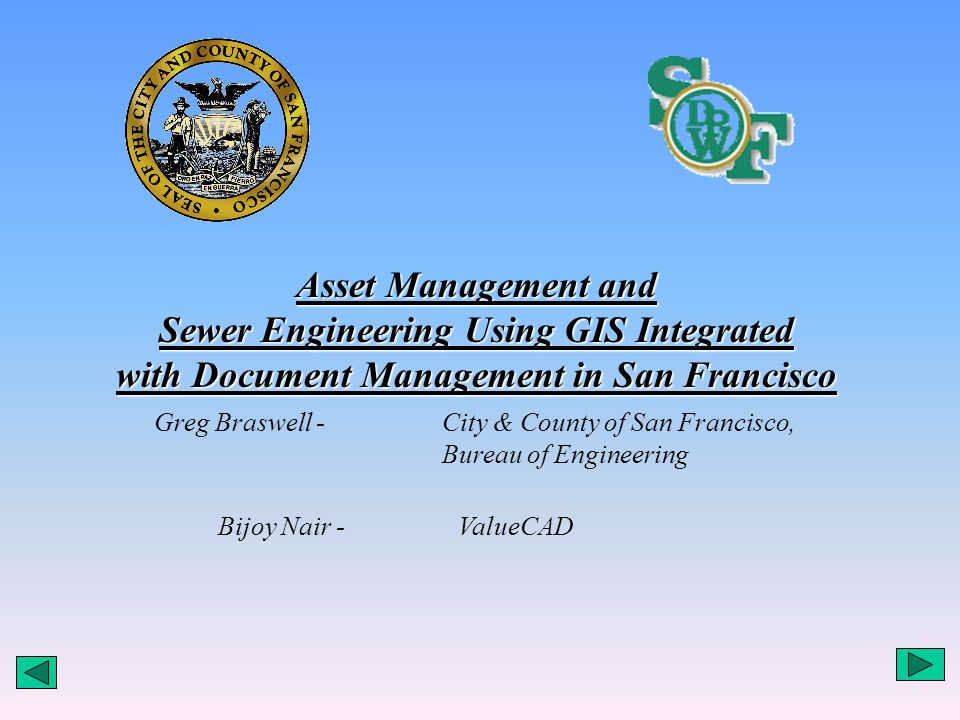 Asset Management and Sewer Engineering Using GIS Integrated with Document Management in San Francisco Greg Braswell - City & County of San Francisco, Bureau of Engineering Bijoy Nair - ValueCAD