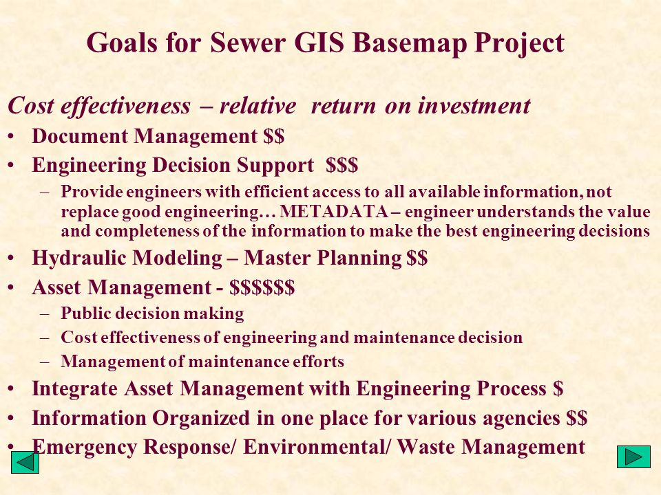 Cost effectiveness – relative return on investment Document Management $$ Engineering Decision Support $$$ –Provide engineers with efficient access to all available information, not replace good engineering… METADATA – engineer understands the value and completeness of the information to make the best engineering decisions Hydraulic Modeling – Master Planning $$ Asset Management - $$$$$$ –Public decision making –Cost effectiveness of engineering and maintenance decision –Management of maintenance efforts Integrate Asset Management with Engineering Process $ Information Organized in one place for various agencies $$ Emergency Response/ Environmental/ Waste Management Goals for Sewer GIS Basemap Project
