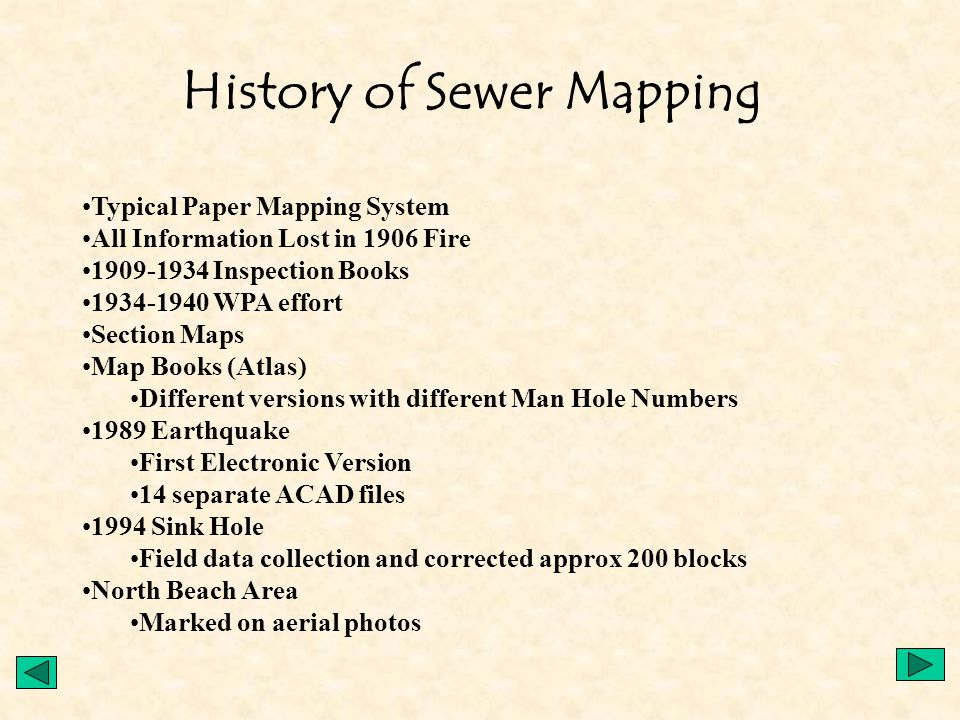 History of Sewer Mapping Typical Paper Mapping System All Information Lost in 1906 Fire 1909-1934 Inspection Books 1934-1940 WPA effort Section Maps Map Books (Atlas) Different versions with different Man Hole Numbers 1989 Earthquake First Electronic Version 14 separate ACAD files 1994 Sink Hole Field data collection and corrected approx 200 blocks North Beach Area Marked on aerial photos